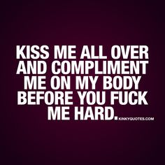 """""""Kiss me all over and compliment me on my body before you fuck me hard."""" Click here for all our naughty fuck me quotes and sayings about love and sex!"""