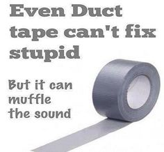 Even Duct tape can't fix stupid....