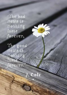 """""""The bad news is nothing lasts forever, The good news is nothing lasts forever."""" ♡ J. Cole"""