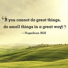 Inspirational quote of the day: \If you cannot do great things do small things in a great way.\ -Napoleon Hill