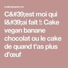 C'est moi qui l'ai fait !: Cake vegan banane chocolat ou le cake de quand t'as plus d'œuf