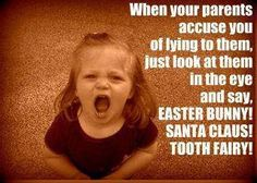 We don't lie to them about these things, but watch out if your kids are at my house! Haha!