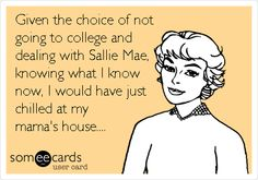 Given the choice of not going to college and dealing with Sallie Mae, knowing what I know now, I would have just chilled at my mama's house....
