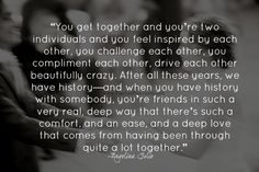"""""""You get together and you're two individuals and you feel inspired by each other, you challenge each other, you complement each other, drive each other beautifully crazy. After all these years, we have history—and when you have history with somebody, you're friends in such a very real, deep way that there's such a comfort, and an ease, and a deep love that comes from having been through quite a lot together."""" -Angelina Jolie on Brad Pitt  Quote"""
