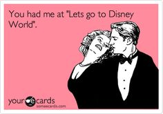Funny Flirting Ecard: You had me at 'Lets go to Disney World'. My husband proposed to me on our second date (the day after our first date) standing in line for tix at Disney World. We have been married almost 27  years <3