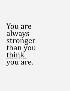 You are always stronger than you think you are... motivational quote