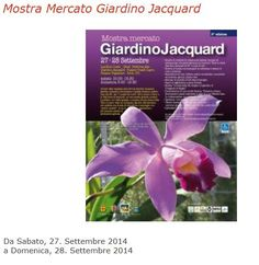 Giardino Jacquard Mostra mercato - Jacquard Garden Exhibit and Sale, Sept. 27-28, 2014, in Schio, about 18 miles north of Vicenza; Sept. 27. 10 a.m. to 7:30 p.m.; Sept. 28, 9 a.m. to 7:30 p.m.; Giardino Jacquard, Via Pasubio 150-154, Lanificio Conte, Via XX Settembre, Palazzo Toaldi Capra, Via Pasubio 52; plants and flowers workshops ;  bonsai and orchids exhibits; shows and live music.; free entrance.