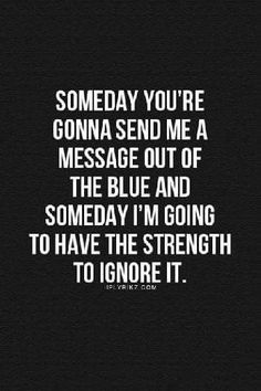 """Top 70 Broken Heart Quotes And Heartbroken Sayings - Page 5 of 7 46 """"Someday you're gonna send me a message out of the blue I'm going to have the strength to ignore it. Now Quotes, Breakup Quotes, Quotes To Live By, Life Quotes, Qoutes, You Broke Me Quotes, Dont Ignore Me Quotes, Mean Quotes, Break Up Quotes And Moving On"""