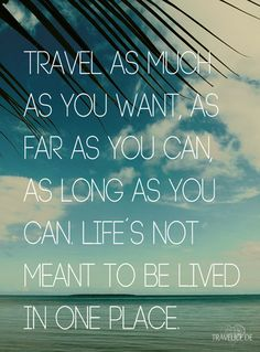 Travel as much as you want, as far as you can, as long as you can. Life's not meant to be lived in one place