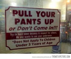 Pull your pants up…I don't understand how some people think wearing their pants almost puddled around their legs looks cool.