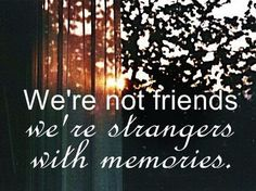 ... It's sad how someone you once knew so well can become someone you have never met...