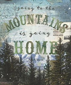 Going to the Mountains is going home. - John Muir