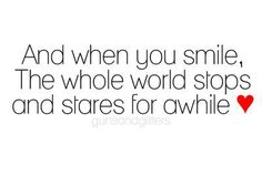 And when you smile, the whole world stops and stares for awhile #ohlovequotes