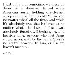 """""""the love of Jesus was absolutely ferocious, life-changing, and heart-rending.  Anyone who met Jesus would never, ever be the same.  There's no neutral reaction to him, or else we haven't met him."""""""