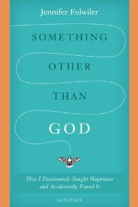 Something Other Than God: How I Passionately Sought Happiness and Accidently Found It: Jennifer Fulwiler: 9781586178826: Amazon.com: Books