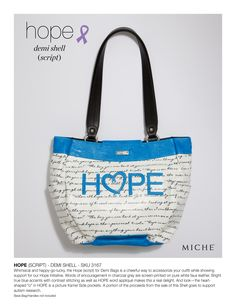 "Whimsical and happy-go-lucky, the Hope (script) for Demi Bags is a cheerful way to accessorize your outfit while showing support for our Hope Initiative. Words of encouragement in charcoal grey are screen-printed on pure white faux leather. Bright true blue accents with contrast stitching as well as HOPE word appliqué makes this a real delight. And look—the heart-shaped ""o"" in HOPE is a picture frame! A portion of the proceeds from the sale of this Shell goes to support autism research…"