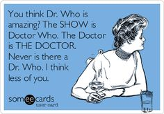 You think Dr. Who is amazing? The SHOW is Doctor Who. The Doctor is THE DOCTOR. Never is there a Dr. Who. I think less of you.