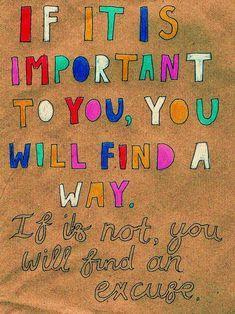 Si es importante para ti encontraras la manera. Si no lo es encontrarás una excusa.
