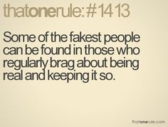 Some of the fakest  people can be found in those who regularly brag about real and keeping it so.