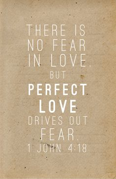 There is no fear in love but perfect love drives out fear