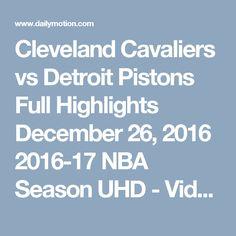 Cleveland Cavaliers vs Detroit Pistons  Full Highlights  December 26, 2016  2016-17 NBA Season UHD - Video Dailymotion