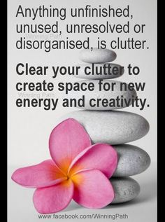 Clutter stands in the way of energy and creativity. Clear the clutter.