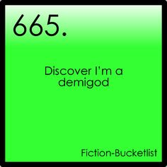 Even though there are hundreds of scary and horrible Greek and Roman monsters, and even though all the stuff from the gods, I still want to be a demigod.