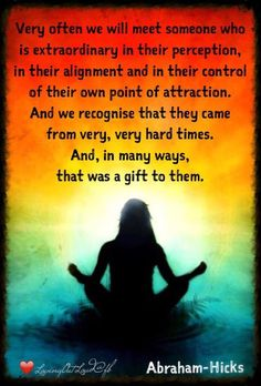 Very often we will meet someone who is extraordinary in their perception, in their alignment and in their control of their own point of attraction. And we recognise that they came from very, very hard times. And, in many ways, that was a gift to them.