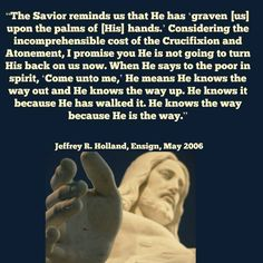 """The Savior reminds us that He has 'graven [us] upon the palms of [His] hands.'..."" ~Jeffrey R. Holland"