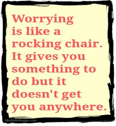 Worrying is like a rocking chair. It gives you something to do but it doesn`t get you anywhere.