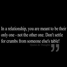 In a relationship, you are meant to be their only one - not the other one. Don't settle  for crumbs from someone else's table!
