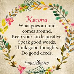 What goes around comes around Karma — What goes around comes around. Keep your circle positive. Speak good words. Think good thoughts. Do good deeds. — Unknown Author
