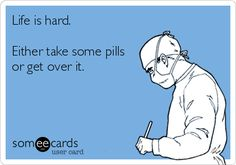 Funny Encouragement Ecard: Life is hard. Either take some pills or get over it.
