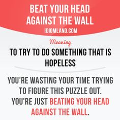 Beat your head against the wall