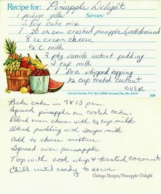 Pineapple Delight a handwritten recipe card for a yellow cake, topped with pineapple, a vanilla pudding/cream cheese mixture, whipped cream, and toasted coconut. Retro Recipes, Old Recipes, Vintage Recipes, Cookbook Recipes, Great Desserts, Dessert Recipes, Cake Recipes, Pineapple Delight, Tiramisu