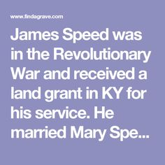 James Speed was in the Revolutionary War and received a land grant in KY for his service. He married Mary Spencer Dec. 10, 1767. He moved his family to KY in 1782.