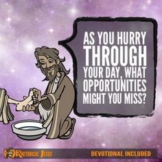 As you hurry through your day, what opportunities might you miss?