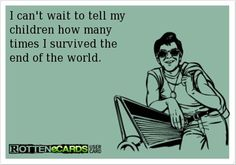 i cant wait to tell my kids how many times i survived the end of the world, funny quotes
