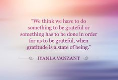 """""""we thing we have to do something to be grateful or something ha to be done in order to be grateful, when gratitude is a state of being"""" Iyanla Vanzant quote"""