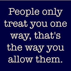 People only treat you one way, that's the way you allow them