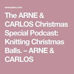 The ARNE & CARLOS Christmas Special Podcast: Knitting Christmas Balls. – ARNE & CARLOS