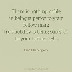 There is nothing noble in being superior to your fellow man; true nobility is being superior to your former self.  Ernest Hemingway
