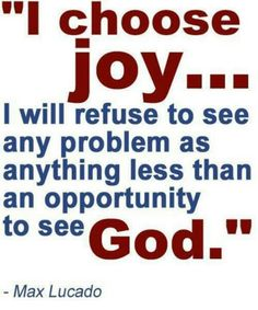 I chose joy.....I will refuse to see any problem as anything less than an opportunity to see God - Max Lucado