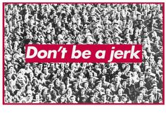 Don't be a jerk ... Black Red and white ....