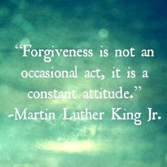 """""""Forgiveness is not an occasional act, it is a constant attitude."""" - Martin Luther King, Jr."""