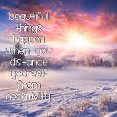 ° Beautiful things happen when you distance yourself from negativity.