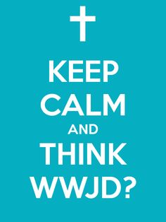 KEEP CALM AND THINK WWJD? - KEEP CALM AND CARRY ON Image Generator - brought to you by the Ministry of Information