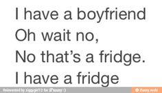 @Mackenzi Burdekin Gardner I have a boyfriend. Oh wait, no, that's a fridge. I have a fridge. Single life.