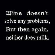 wine doesn't solve any problems,