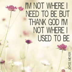 Joyce Meyer One of Joyce Meyer's quotes that she says a lot!  I'm not where I need to be, but thank you GOD, I am not where I used to be. I'm ok and on my way!